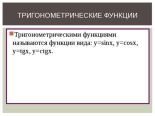 Тригонометрическими функциями называются функции вида: y=sinx, y=cosx, y=tgx,