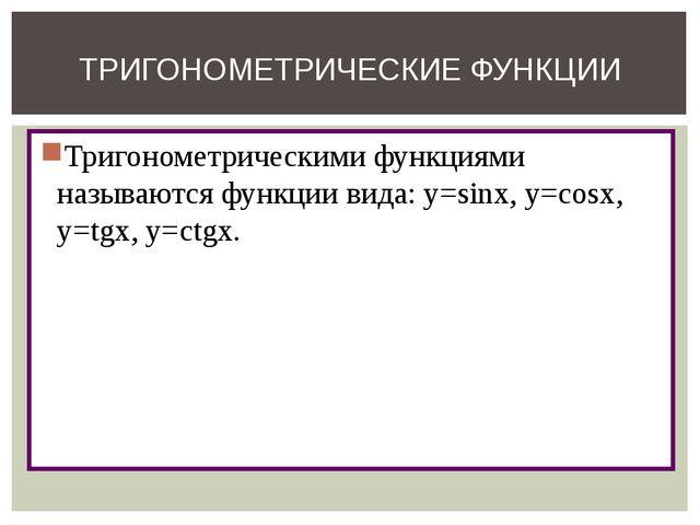Тригонометрическими функциями называются функции вида: y=sinx, y=cosx, y=tgx,...