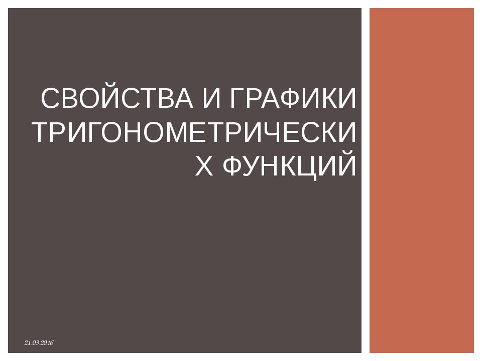 21.03.2016 СВОЙСТВА И ГРАФИКИ ТРИГОНОМЕТРИЧЕСКИХ ФУНКЦИЙ