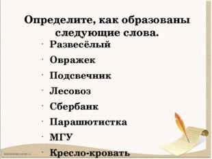 Определите, как образованы следующие слова. Развесёлый Овражек Подсвечник Лес