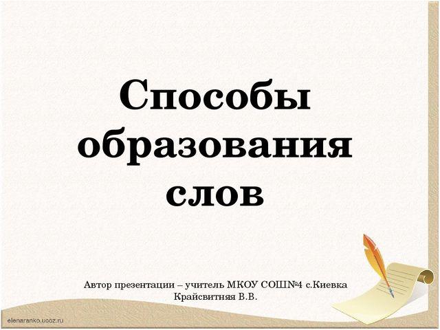 Способы образования слов Автор презентации – учитель МКОУ СОШ№4 с.Киевка Край...