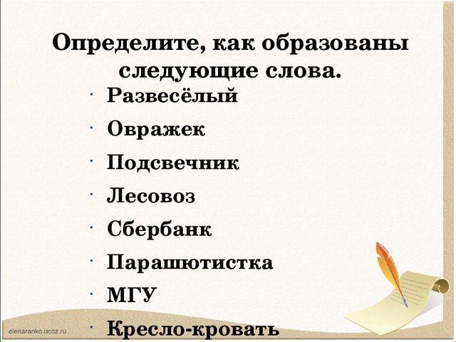 Определите, как образованы следующие слова. Развесёлый Овражек Подсвечник Лес...