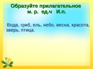 Образуйте прилагательное м. р. ед.ч И.п. Вода, гриб, ель, небо, весна, красот