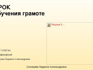 УРОК обучения грамоте МБОУ СОШ №1 с.Серафимофский Соловьева Людмила Александр
