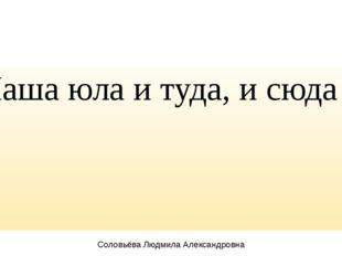 Наша юла и туда, и сюда Соловьёва Людмила Александровна