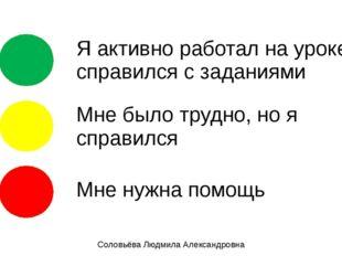 Соловьёва Людмила Александровна Я активно работал на уроке, справился с зада