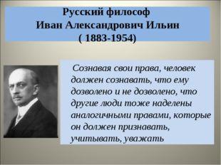 Русский философ Иван Александрович Ильин ( 1883-1954) Сознавая свои права, че