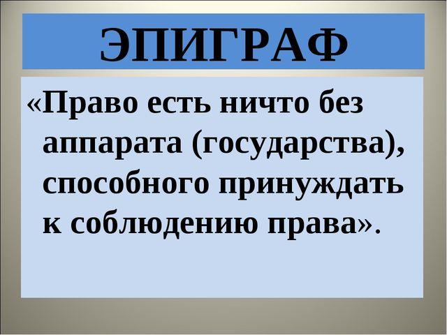 ЭПИГРАФ «Право есть ничто без аппарата (государства), способного принуждать к...