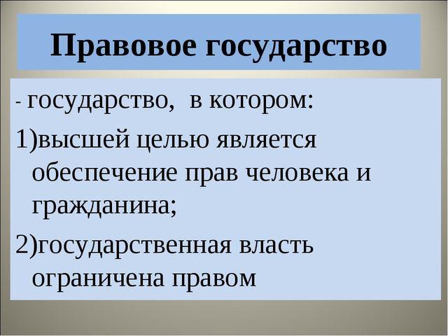 Правовое государство - государство, в котором: 1)высшей целью является обеспе...