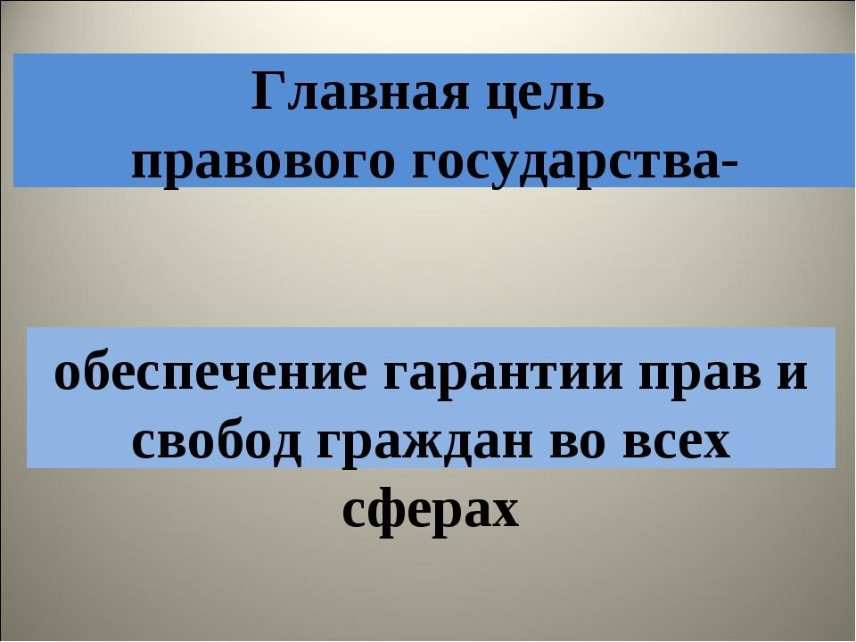 Главная цель правового государства- обеспечение гарантии прав и свобод гражда...