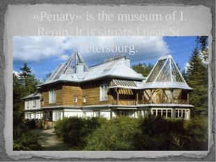 «Penaty» is the museum of I. Repin. It is situated near St. Petersburg.