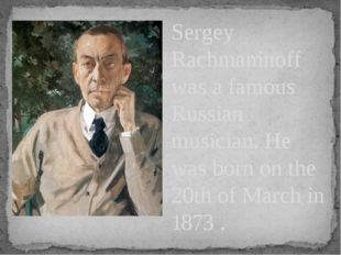 Sergey Rachmaninoff was a famous Russian musician. He was born on the 20th of