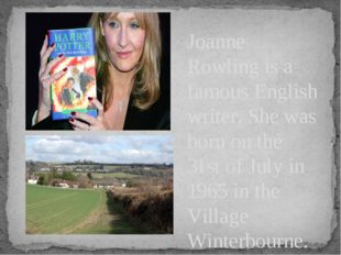 Joanne Rowling is a famous English writer. She was born on the 31st of July i