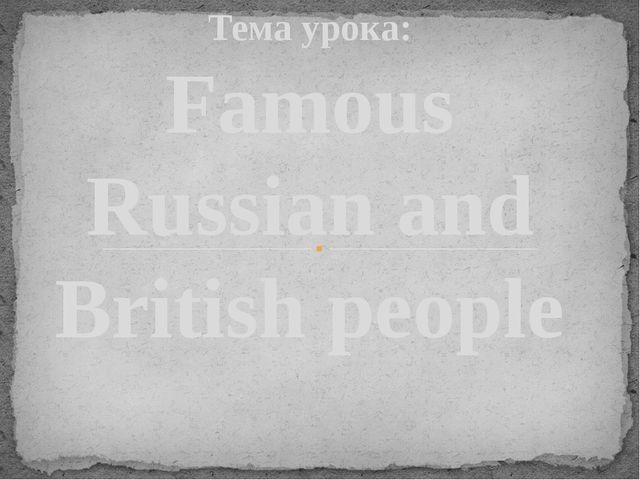 Тема урока: Famous Russian and British people