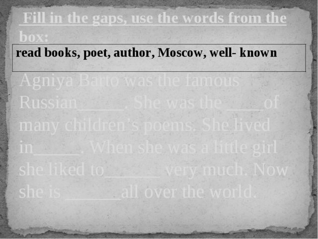 Fill in the gaps, use the words from the box: Agniya Barto was the famous Ru...