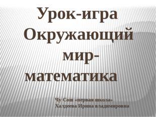 Чу Сош «первая школа» Халдеева Ирина владимировна Урок-игра Окружающий мир- м