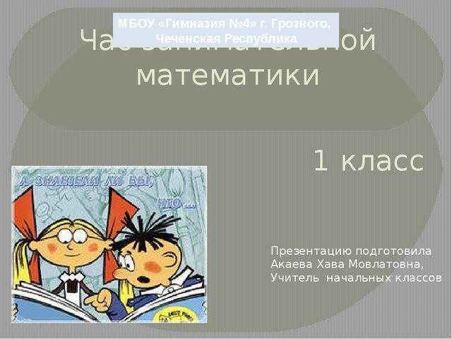 Час занимательной математики 1 класс МБОУ «Гимназия №4» г. Грозного, Чеченска...