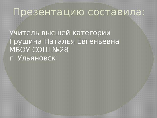 Презентацию составила: Учитель высшей категории Грушина Наталья Евгеньевна МБ...