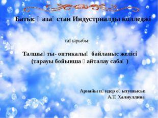 Батыс Қазақстан Индустриалды колледжі тақырыбы: Талшықты- оптикалық байланыс