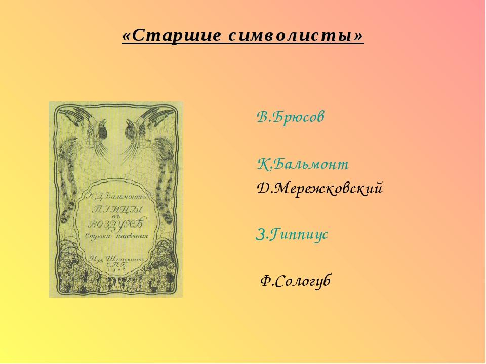 «Старшие символисты» В.Брюсов К.Бальмонт Д.Мережковский З.Гиппиус Ф.Сологуб