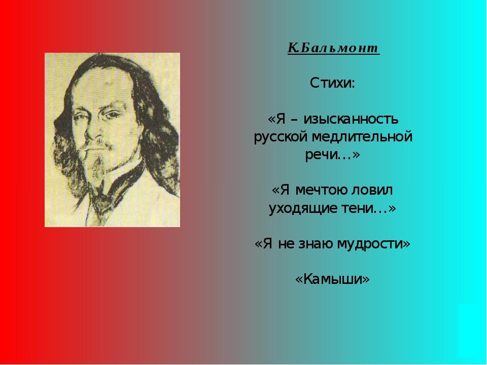 К.Бальмонт Стихи: «Я – изысканность русской медлительной речи…» «Я мечтою ло...