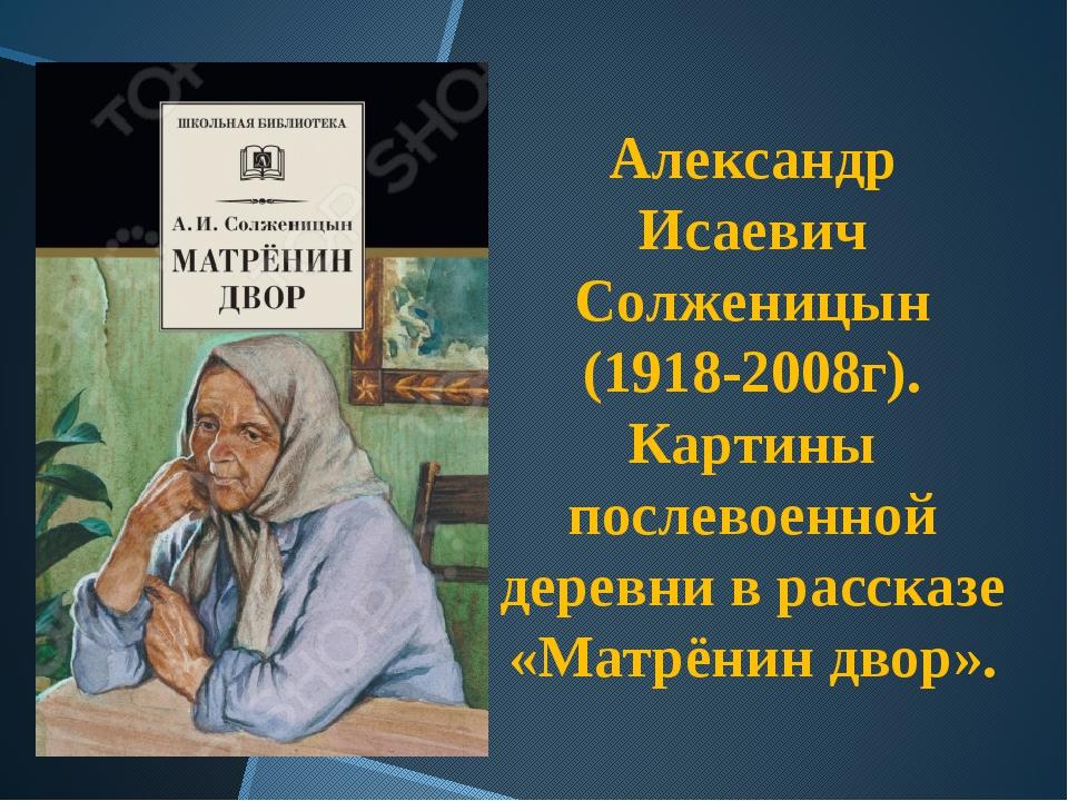Александр Исаевич Солженицын (1918-2008г). Картины послевоенной деревни в рас...