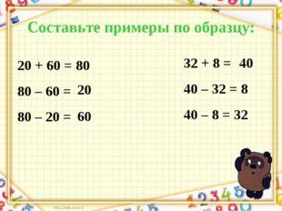 Составьте примеры по образцу: 20 + 60 = 80 80 – 60 = 80 – 20 = 32 + 8 = 40 –