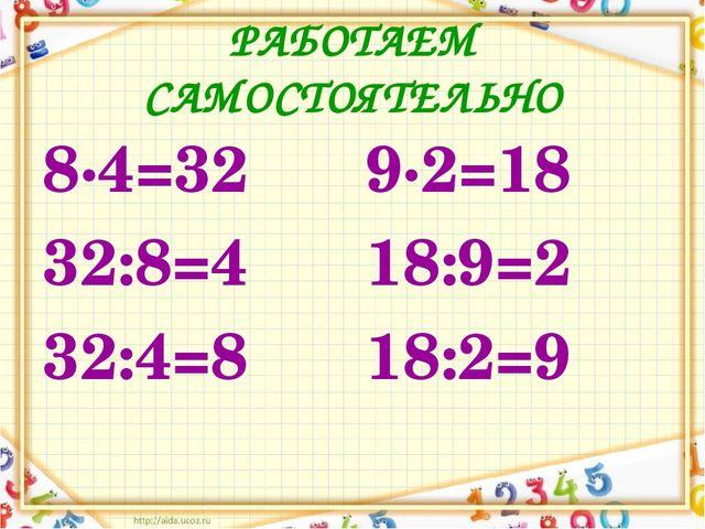 РАБОТАЕМ САМОСТОЯТЕЛЬНО 8∙4=32 32:8=4 32:4=8 9∙2=18 18:9=2 18:2=9