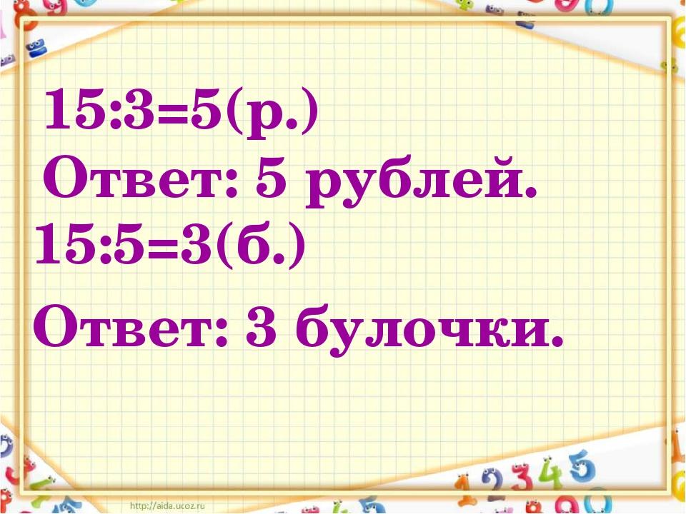 15:3=5(р.) Ответ: 5 рублей. 15:5=3(б.) Ответ: 3 булочки.