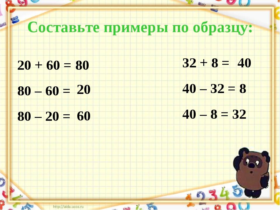 Составьте примеры по образцу: 20 + 60 = 80 80 – 60 = 80 – 20 = 32 + 8 = 40 –...