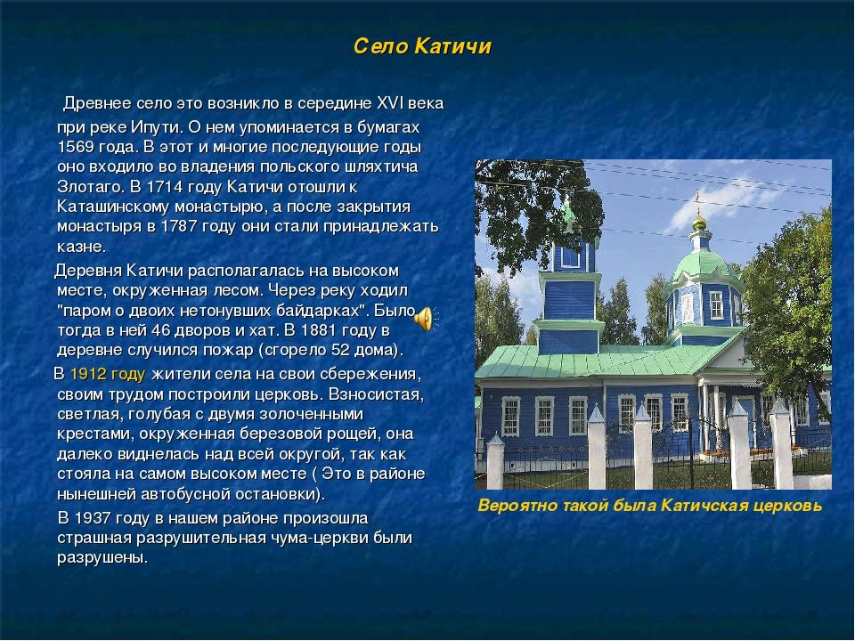Село Катичи Древнее село это возникло в середине XVI века при реке Ипути. О н...