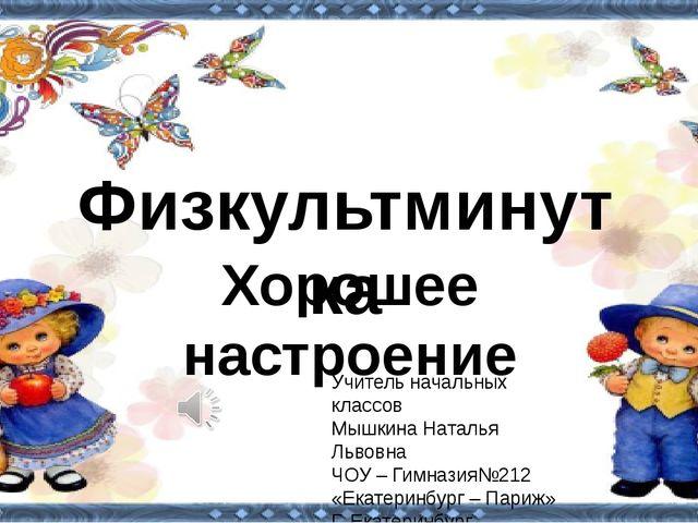 Физкультминутка Учитель начальных классов Мышкина Наталья Львовна ЧОУ – Гимн...