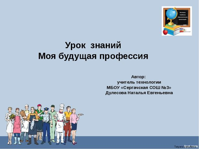 Урок знаний Моя будущая профессия Автор: учитель технологии МБОУ «Сергачская...