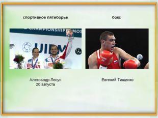 Александр Лесун 20 августа Евгений Тищенко спортивное пятиборье бокс