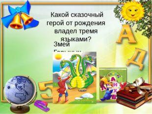Какой сказочный герой от рождения владел тремя языками? Змей Горыныч