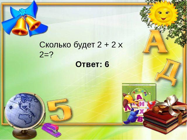 Сколько будет 2 + 2 х 2=? Ответ: 6
