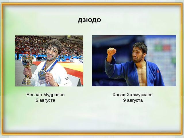 Беслан Мудранов 6 августа Хасан Халмурзаев 9 августа дзюдо