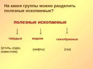 На какие группы можно разделить полезные ископаемые? полезные ископаемые твёр