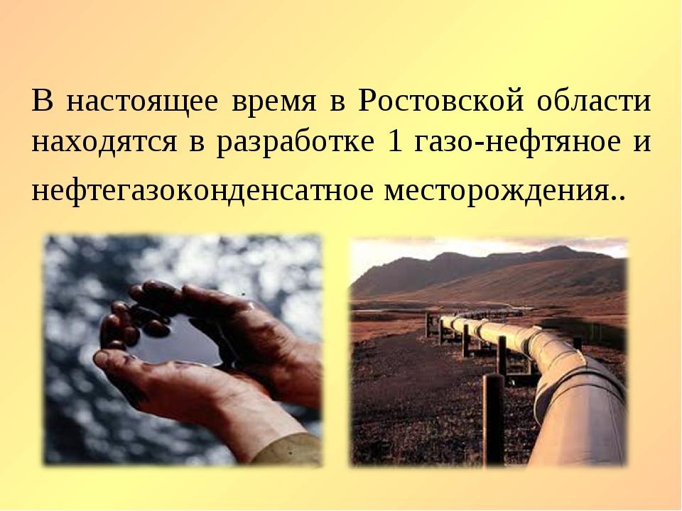 В настоящее время в Ростовской области находятся в разработке 1 газо-нефтяное...