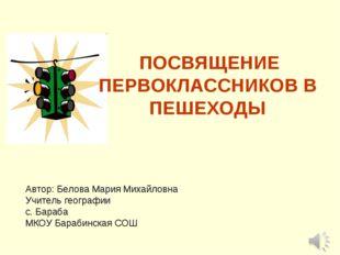 ПОСВЯЩЕНИЕ ПЕРВОКЛАССНИКОВ В ПЕШЕХОДЫ Автор: Белова Мария Михайловна Учитель