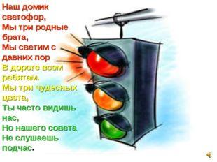 Наш домик светофор, Мы три родные брата, Мы светим с давних пор В дороге всем