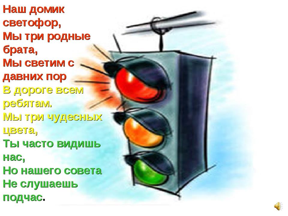 Наш домик светофор, Мы три родные брата, Мы светим с давних пор В дороге всем...