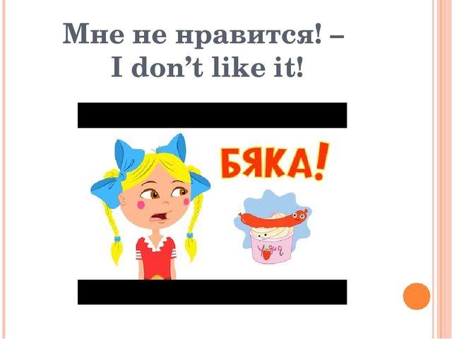 Мне не нравится! – I don't like it!