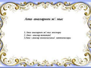 Ата- аналармен жұмыс 1. Ата- аналармен жұмыс жоспары 2 .Ата – аналар комитеті