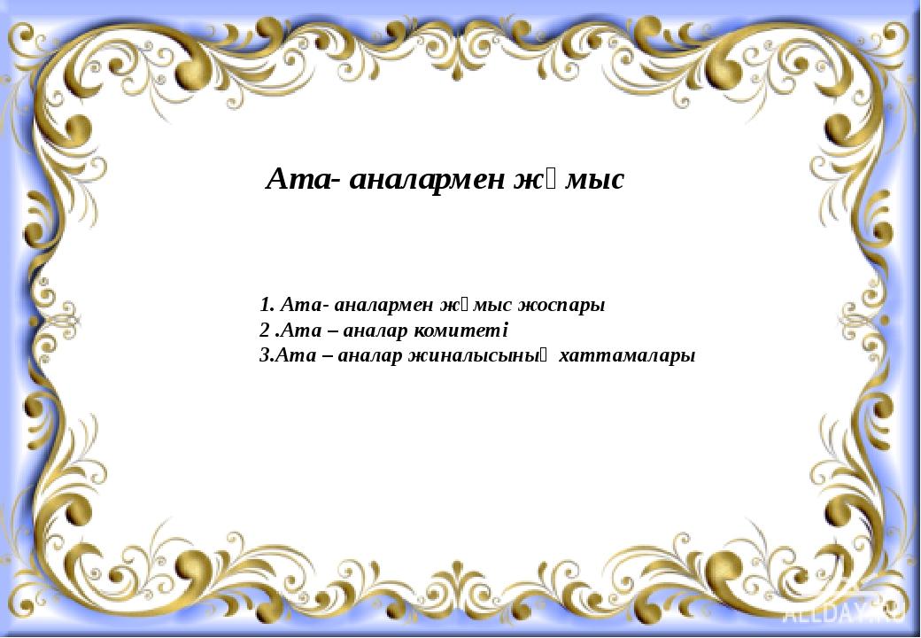 Ата- аналармен жұмыс 1. Ата- аналармен жұмыс жоспары 2 .Ата – аналар комитеті...