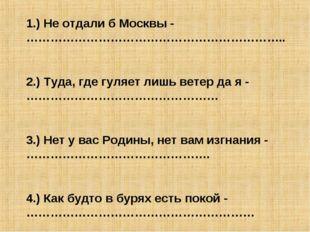 1.) Не отдали б Москвы - ……………………………………………………….. 2.) Туда, где гуляет лишь ве