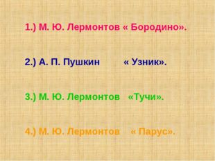 1.) М. Ю. Лермонтов « Бородино». 2.) А. П. Пушкин « Узник». 3.) М. Ю. Лермонт