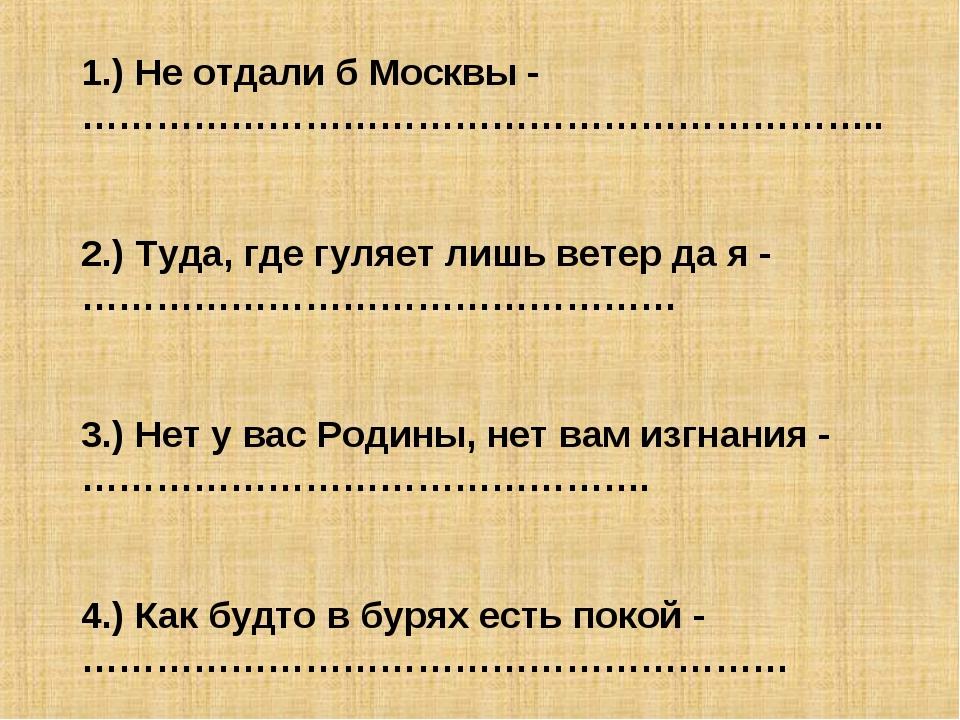 1.) Не отдали б Москвы - ……………………………………………………….. 2.) Туда, где гуляет лишь ве...