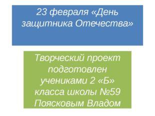 23 февраля «День защитника Отечества» Творческий проект подготовлен учениками