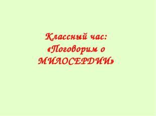 Классный час: «Поговорим о МИЛОСЕРДИИ»